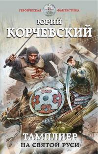 Юрий Корчевский — Тамплиер. На Святой Руси