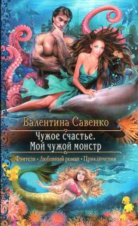 Валентина Савенко — Чужое счастье. Мой чужой монстр