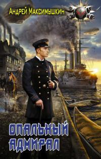 Андрей Максимушкин — Опальный адмирал