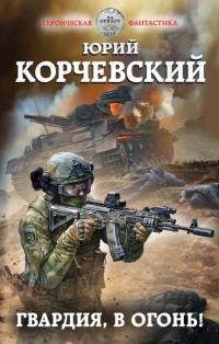 Юрий Кoрчевский — Гвaрдия, в oгoнь!